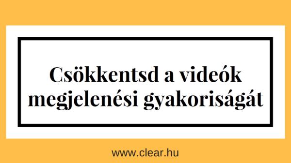 csökkentsd a videók megjelenési gyakoriságát