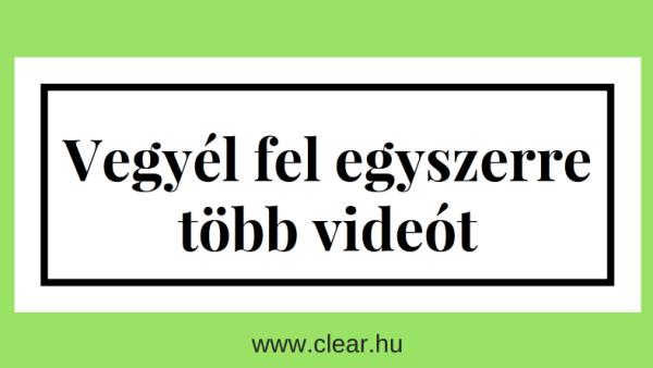 legyél hatékonyabb a videó készítésben, vegyél fel egyszerre több videót